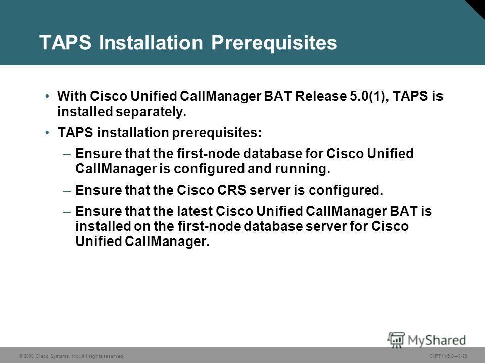 © 2006 Cisco Systems, Inc. All rights reserved. CIPT1 v5.03-29 TAPS Installation Prerequisites With Cisco Unified CallManager BAT Release 5.0(1), TAPS is installed separately. TAPS installation prerequisites: –Ensure that the first-node database for