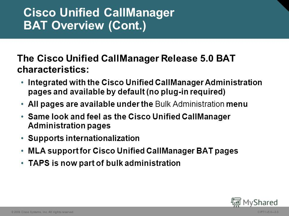 © 2006 Cisco Systems, Inc. All rights reserved. CIPT1 v5.03-3 Cisco Unified CallManager BAT Overview (Cont.) The Cisco Unified CallManager Release 5.0 BAT characteristics: Integrated with the Cisco Unified CallManager Administration pages and availab