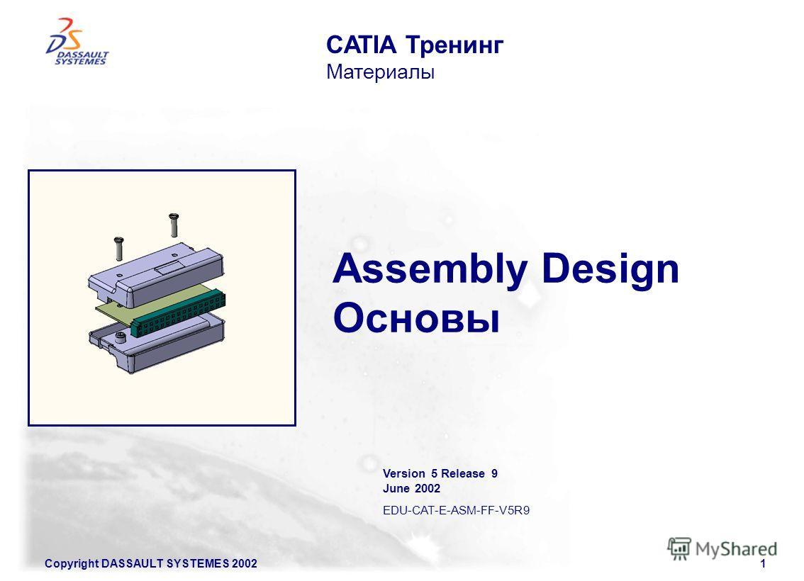 Copyright DASSAULT SYSTEMES 20021 Assembly Design Основы CATIA Тренинг Материалы Version 5 Release 9 June 2002 EDU-CAT-E-ASM-FF-V5R9