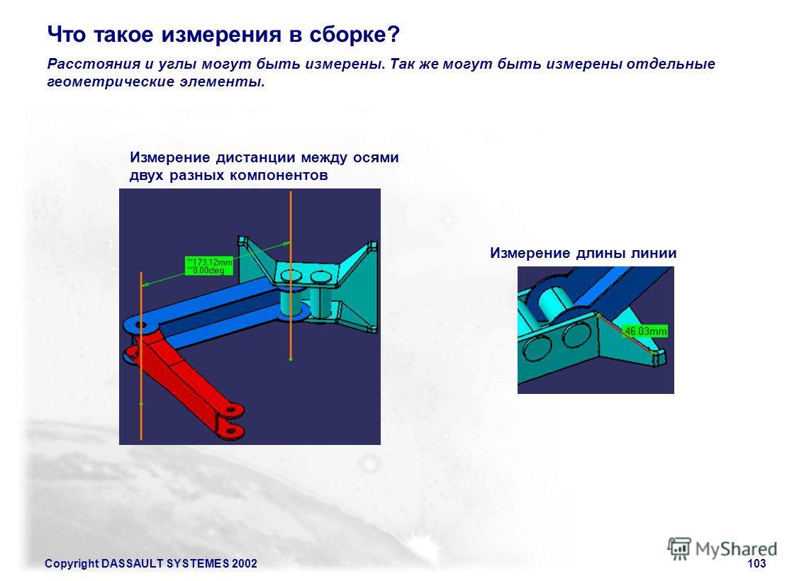 Copyright DASSAULT SYSTEMES 2002103 Расстояния и углы могут быть измерены. Так же могут быть измерены отдельные геометрические элементы. Что такое измерения в сборке? Измерение дистанции между осями двух разных компонентов Измерение длины линии