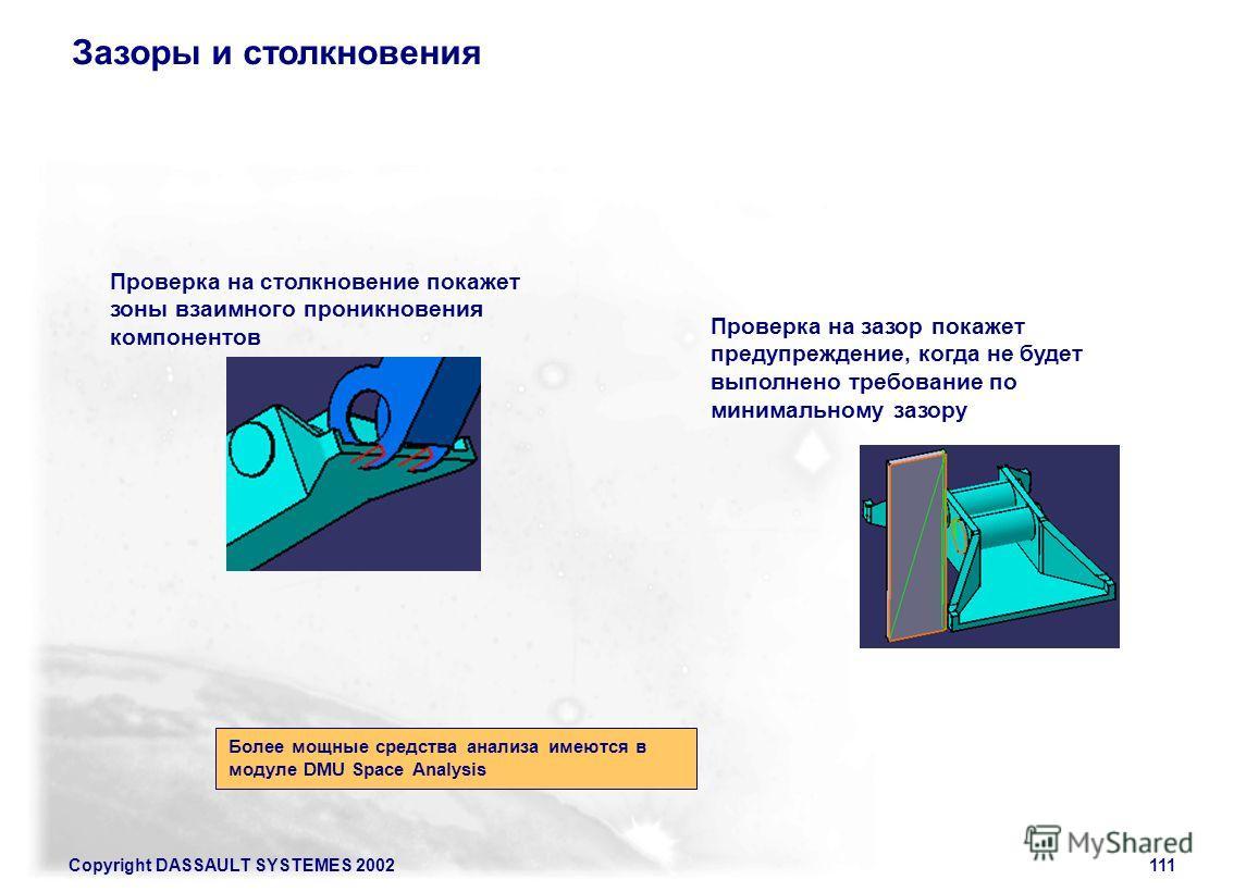 Copyright DASSAULT SYSTEMES 2002111 Зазоры и столкновения Проверка на столкновение покажет зоны взаимного проникновения компонентов Проверка на зазор покажет предупреждение, когда не будет выполнено требование по минимальному зазору Более мощные сред