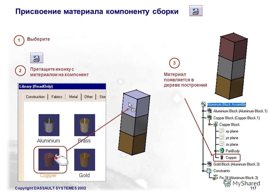 Copyright DASSAULT SYSTEMES 2002117 Присвоение материала компоненту сборки Выберите 1 2 Претащите иконку с материалом на компонент 3 Материал появляется в дереве построений