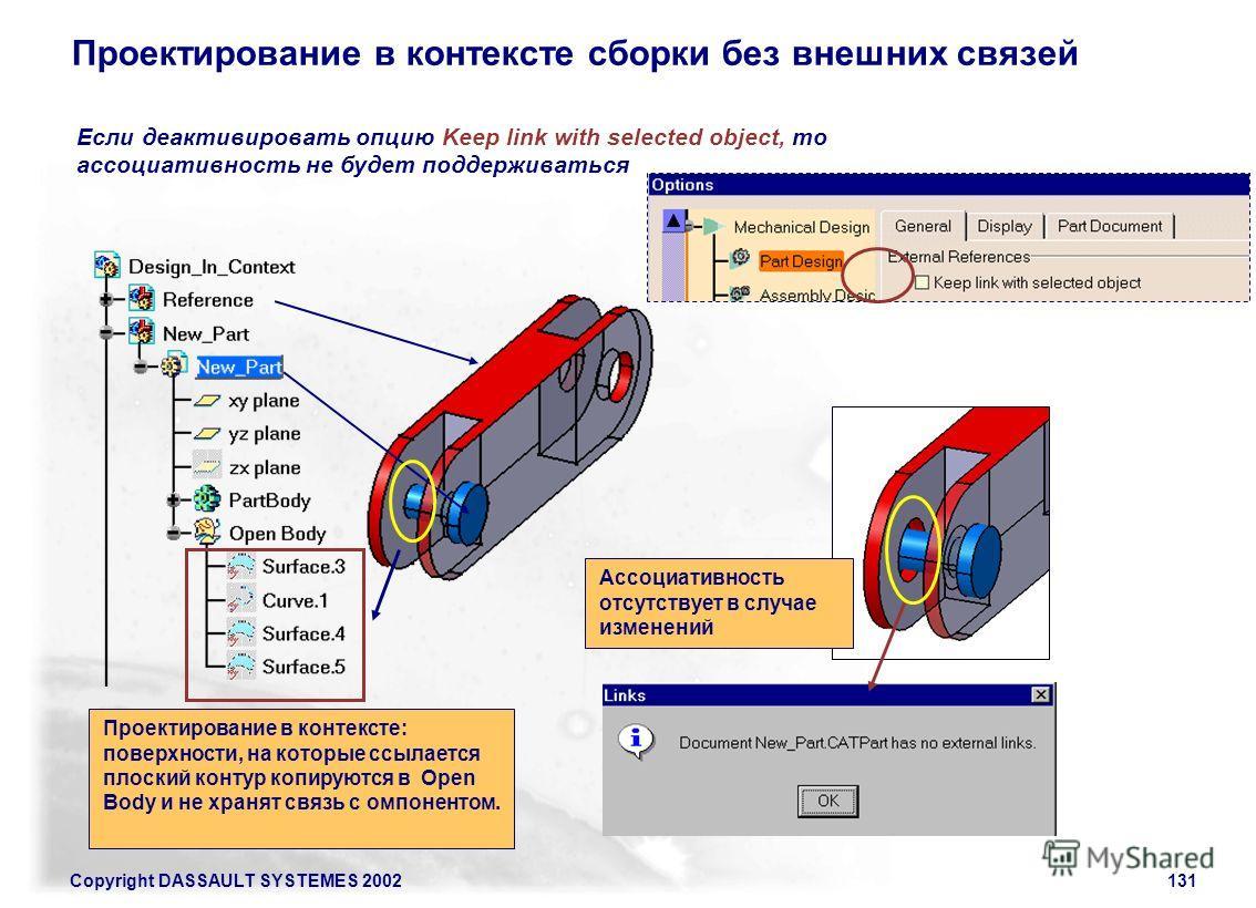 Copyright DASSAULT SYSTEMES 2002131 Проектирование в контексте сборки без внешних связей Если деактивировать опцию Keep link with selected object, то ассоциативность не будет поддерживаться Ассоциативность отсутствует в случае изменений Проектировани