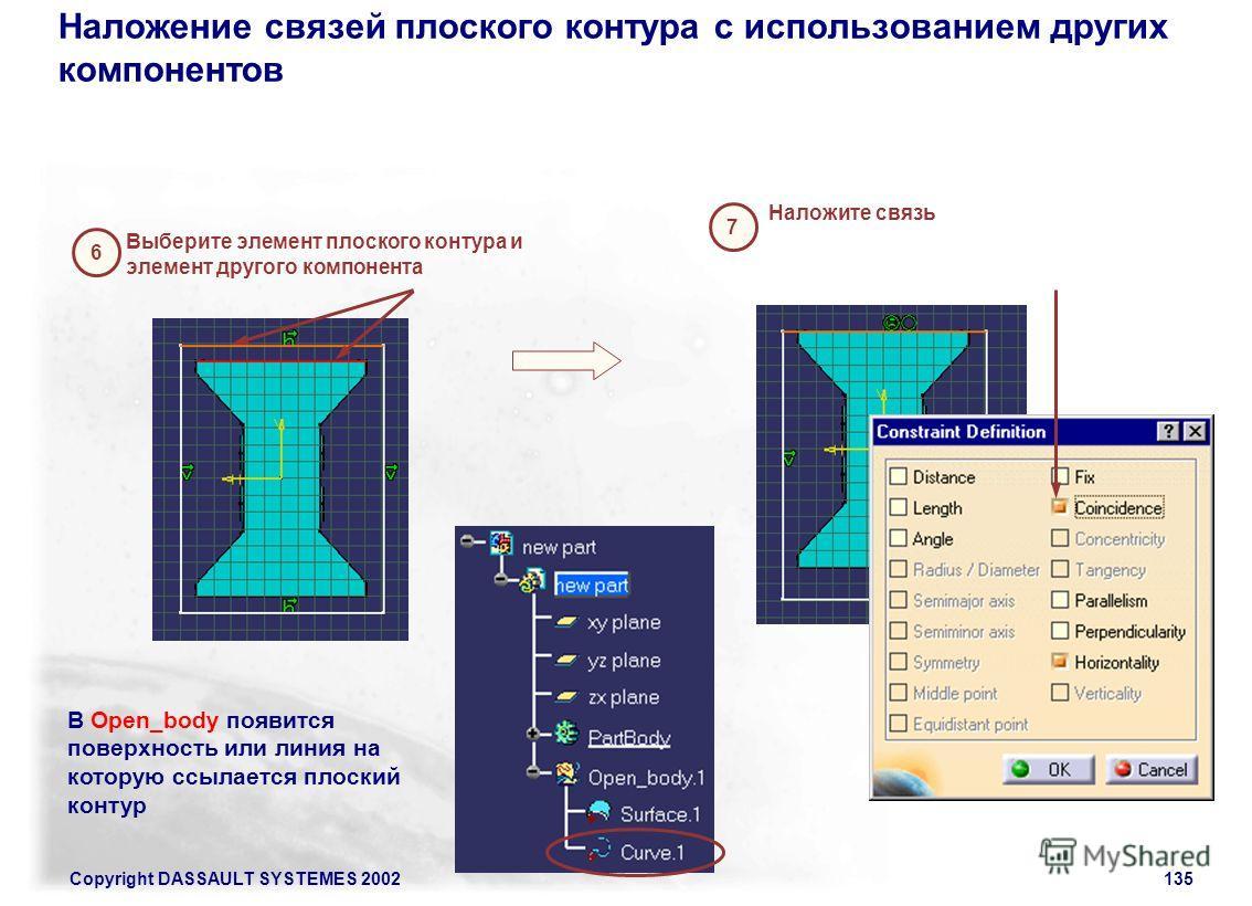 Copyright DASSAULT SYSTEMES 2002135 Наложение связей плоского контура с использованием других компонентов 6 Выберите элемент плоского контура и элемент другого компонента 7 Наложите связь В Open_body появится поверхность или линия на которую ссылаетс