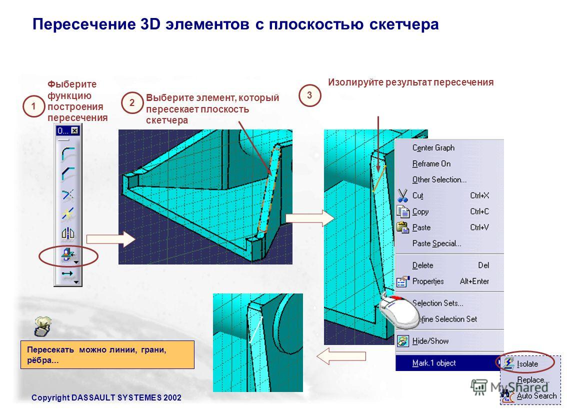 Copyright DASSAULT SYSTEMES 2002137 Пересечение 3D элементов с плоскостью скетчера 1 Фыберите функцию построения пересечения 2 Выберите элемент, который пересекает плоскость скетчера Пересекать можно линии, грани, рёбра... 3 Изолируйте результат пере