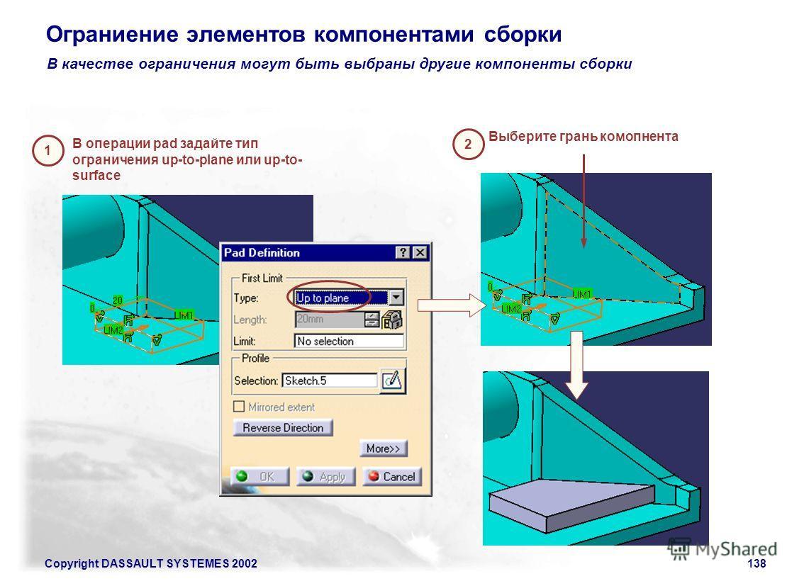 Copyright DASSAULT SYSTEMES 2002138 Ограниение элементов компонентами сборки В качестве ограничения могут быть выбраны другие компоненты сборки 1 В операции pad задайте тип ограничения up-to-plane или up-to- surface 2 Выберите грань комопнента