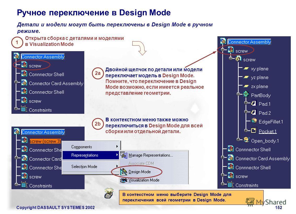 Copyright DASSAULT SYSTEMES 2002152 Ручное переключение в Design Mode Детали и модели могут быть переключены в Design Mode в ручном режиме. Открыта сборка с деталями и моделями в Visualization Mode Двойной щелчок по детали или модели переключает моде