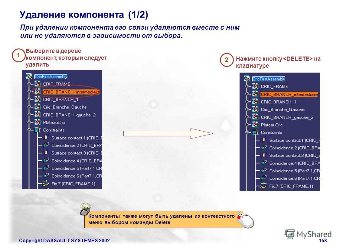 Copyright DASSAULT SYSTEMES 2002158 Удаление компонента (1/2) 2 Нажмите кнопку на клавиатуре При удалении компонента его связи удаляются вместе с ним или не удаляются в зависимости от выбора. Компоненты также могут быть удалены из контекстного меню в