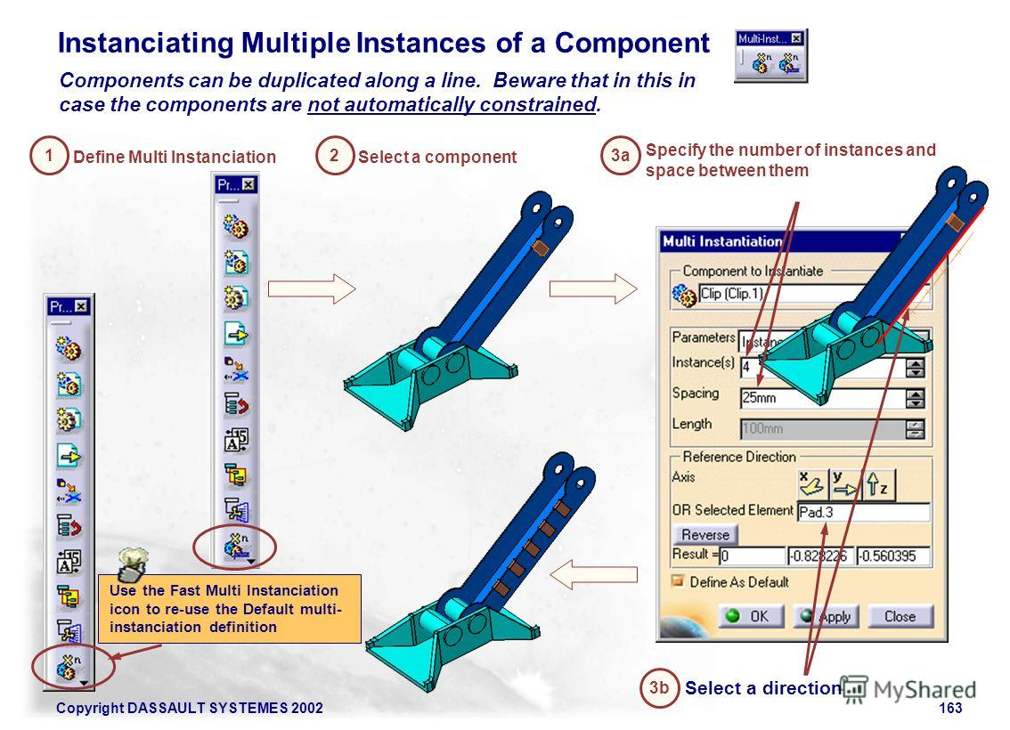 Copyright DASSAULT SYSTEMES 2002163 Instanciating Multiple Instances of a Component Components can be duplicated along a line. Beware that in this in case the components are not automatically constrained. Define Multi Instanciation 1 Select a compone