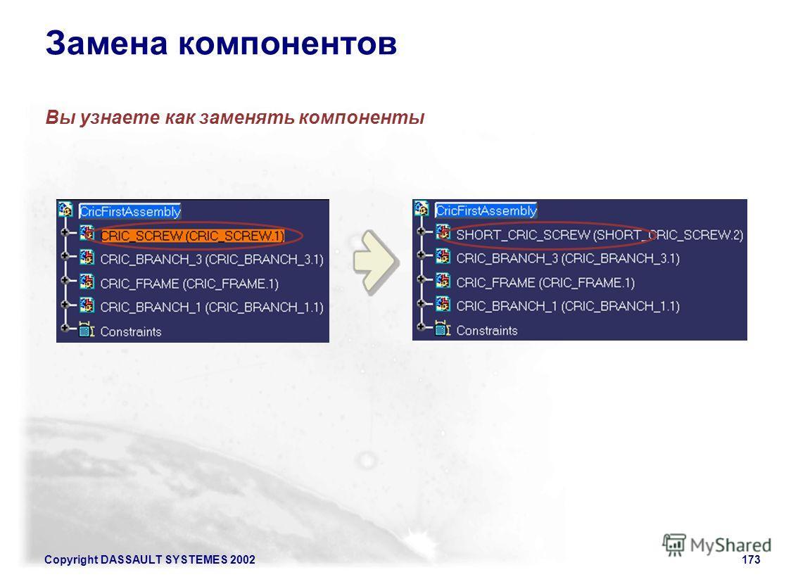Copyright DASSAULT SYSTEMES 2002173 Замена компонентов Вы узнаете как заменять компоненты