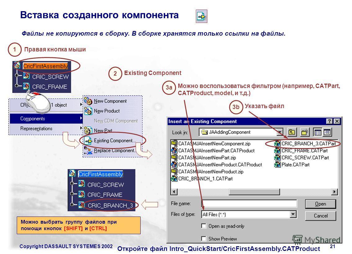 Copyright DASSAULT SYSTEMES 200221 Правая кнопка мыши 1 2 3b Указать файл Existing Component Файлы не копируются в сборку. В сборке хранятся только ссылки на файлы. Можно выбрать группу файлов при помощи кнопок [SHIFT] и [CTRL] 3a Можно воспользовать
