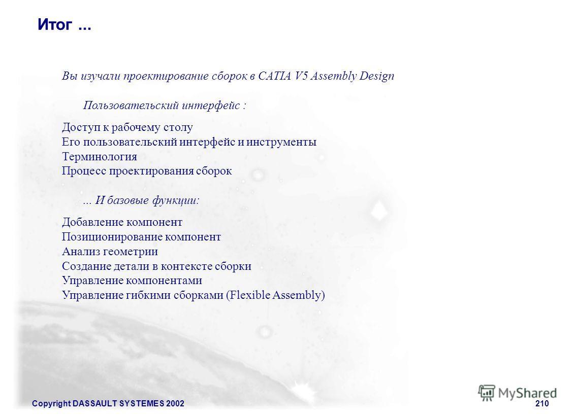 Copyright DASSAULT SYSTEMES 2002210 Итог... Вы изучали проектирование сборок в CATIA V5 Assembly Design Пользовательский интерфейс : Доступ к рабочему столу Его пользовательский интерфейс и инструменты Терминология Процесс проектирования сборок... И