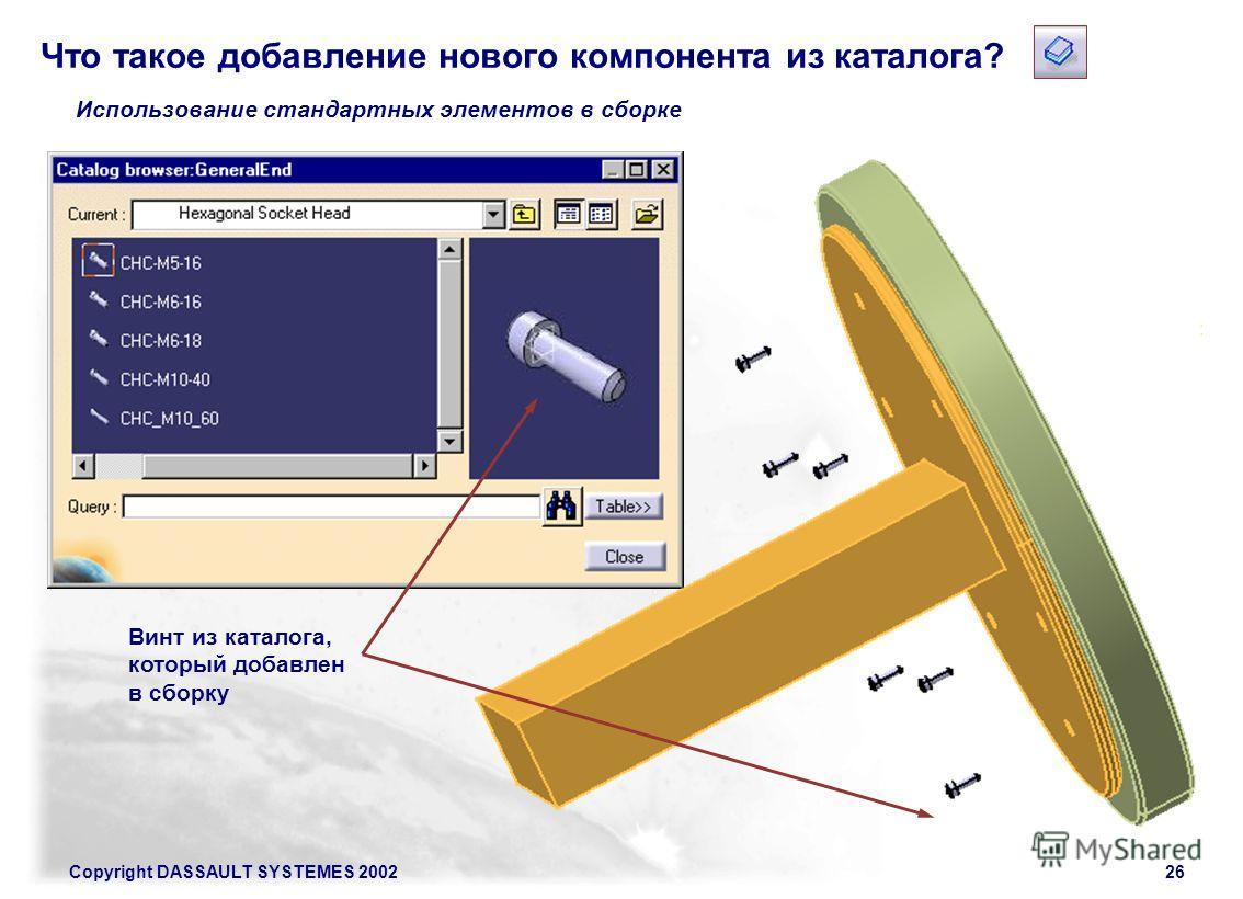 Copyright DASSAULT SYSTEMES 200226 Использование стандартных элементов в сборке Винт из каталога, который добавлен в сборку Что такое добавление нового компонента из каталога?