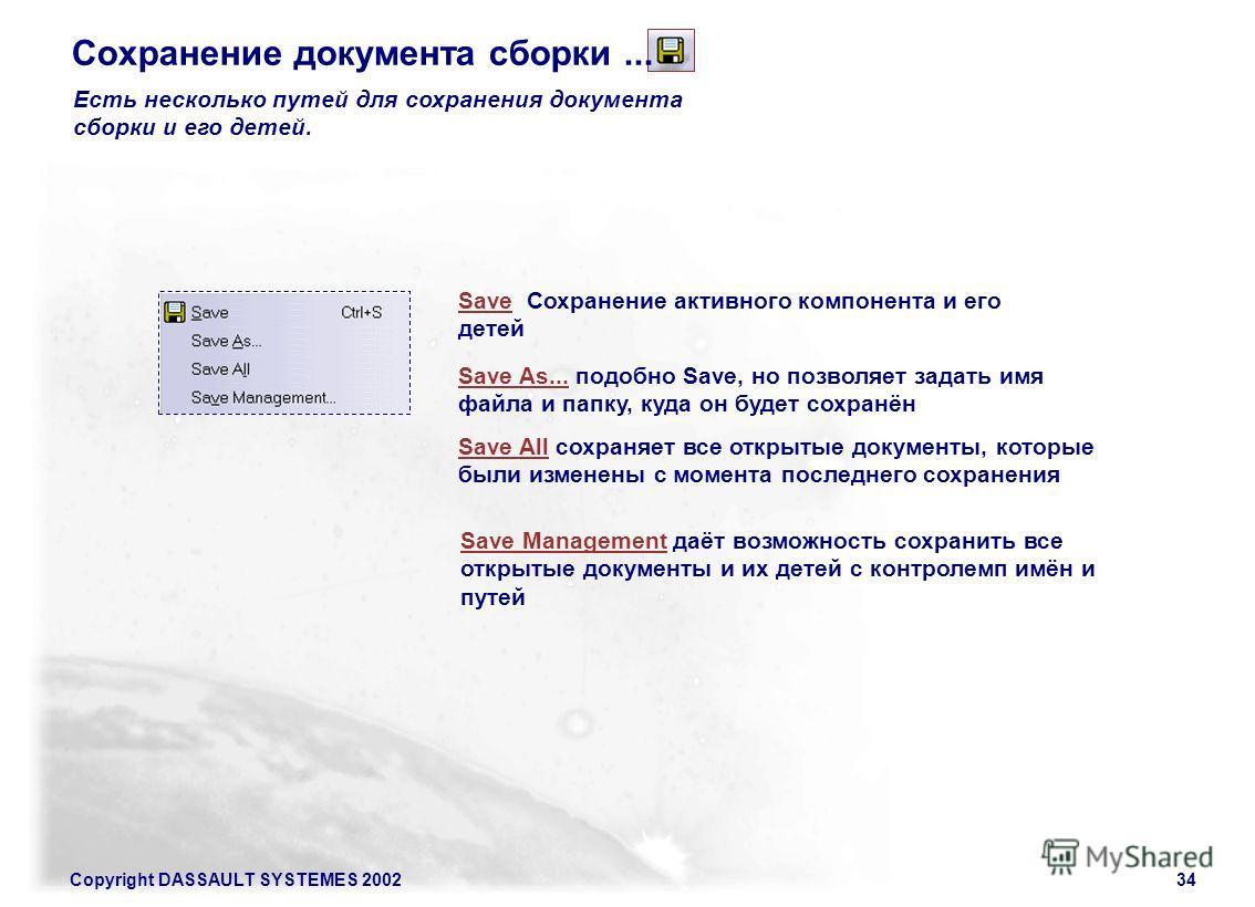 Copyright DASSAULT SYSTEMES 200234 Есть несколько путей для сохранения документа сборки и его детей. Save Сохранение активного компонента и его детей Save As... подобно Save, но позволяет задать имя файла и папку, куда он будет сохранён Save All сохр