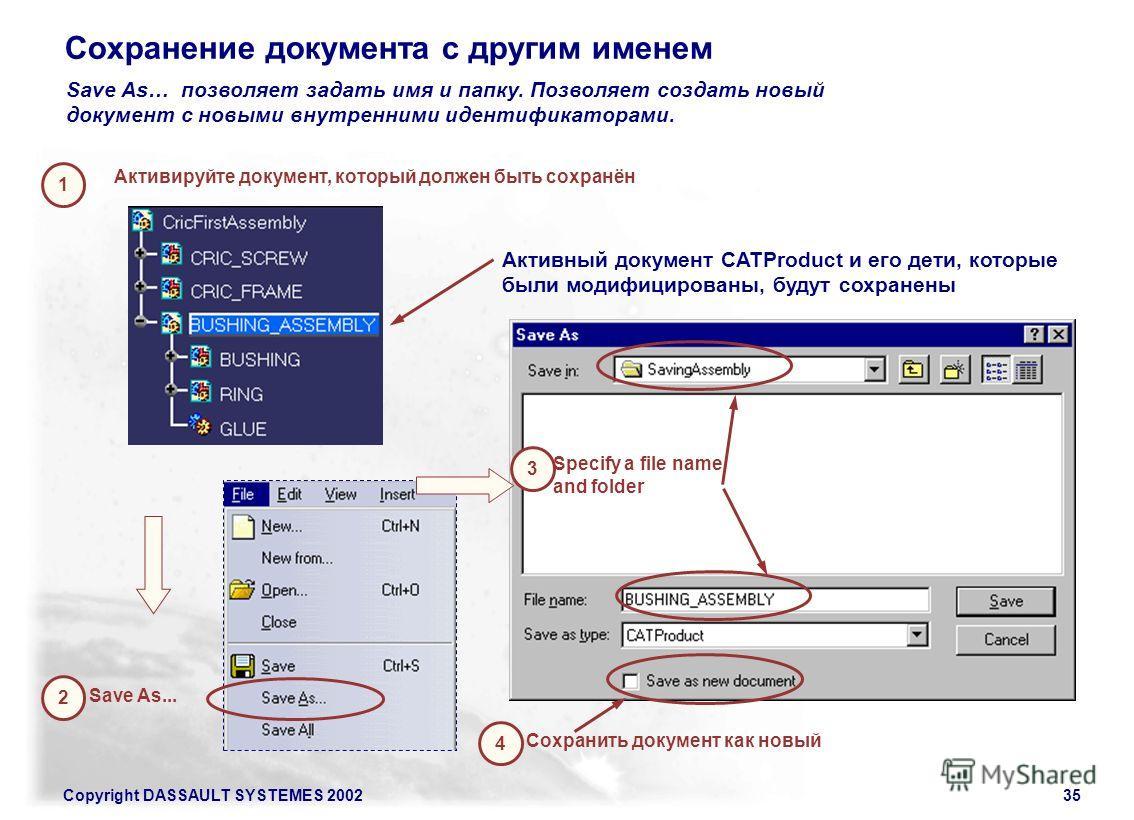 Copyright DASSAULT SYSTEMES 200235 Save As… позволяет задать имя и папку. Позволяет создать новый документ с новыми внутренними идентификаторами. 1 Активируйте документ, который должен быть сохранён 2 Save As... 4 Сохранить документ как новый Активны