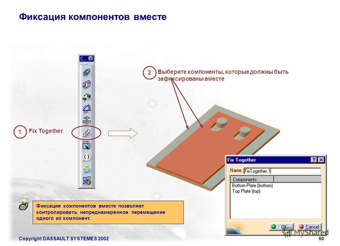 Copyright DASSAULT SYSTEMES 200260 Фиксация компонентов вместе 1 2 Выберите компоненты, которые должны быть зафиксированы вместе Fix Together Фиксация компонентов вместе позволяет контролировать непреднамеренное перемещение одного из компонент.