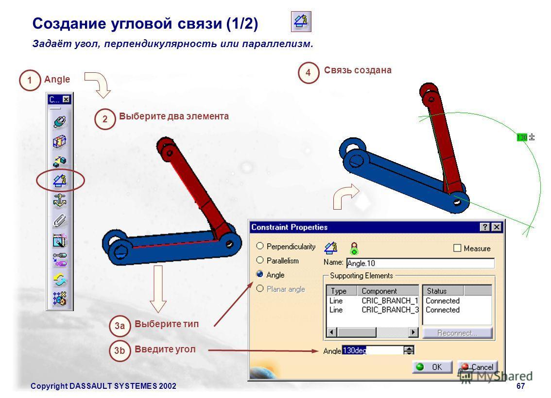 Copyright DASSAULT SYSTEMES 200267 3b Введите угол Создание угловой связи (1/2) Задаёт угол, перпендикулярность или параллелизм. 1 Angle 3a 2 Выберите два элемента Связь создана Выберите тип 4
