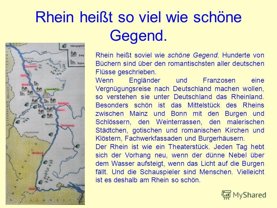 Rhein heißt so viel wie schöne Gegend. Rhein heißt soviel wie schöne Gegend. Hunderte von Büchern sind über den romantischsten aller deutschen Flüsse geschrieben. Wenn Engländer und Franzosen eine Vergnügungsreise nach Deutschland machen wollen, so v
