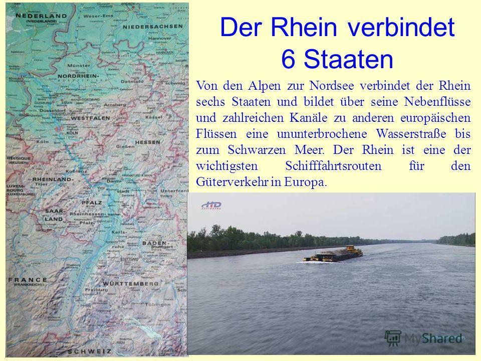 Der Rhein verbindet 6 Staaten Von den Alpen zur Nordsee verbindet der Rhein sechs Staaten und bildet über seine Nebenflüsse und zahlreichen Kanäle zu anderen europäischen Flüssen eine ununterbrochene Wasserstraße bis zum Schwarzen Meer. Der Rhein ist