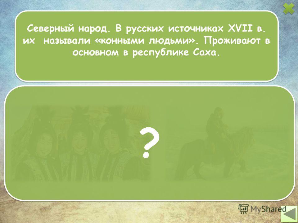 Северный народ. В русских источниках XVII в. их называли «конными людьми». Проживают в основном в республике Саха. ? ?