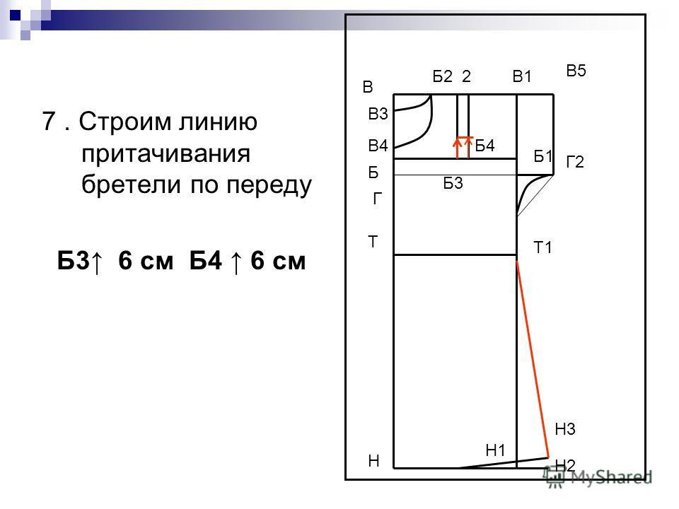 7. Строим линию притачивания бретели по переду Б3 6 см Б4 6 см В Н В1 Н1 Т Т1 Г Б4 В5 Г2 Н2 Н3 В3 В4 Б1 Б Б3 Б2 2