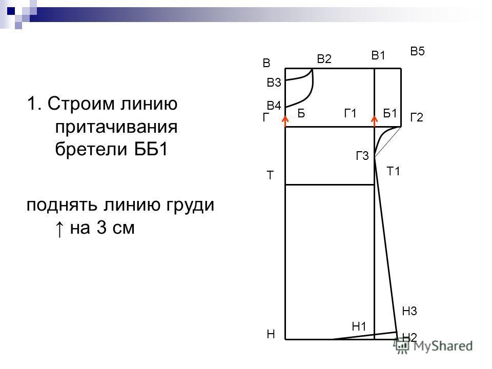 1. Строим линию притачивания бретели ББ1 поднять линию груди на 3 см В Н В1 Н1 Т Т1 Г Г1 В5 Г2 Г3 Н2 Н3 В2 В3 В4 ББ1