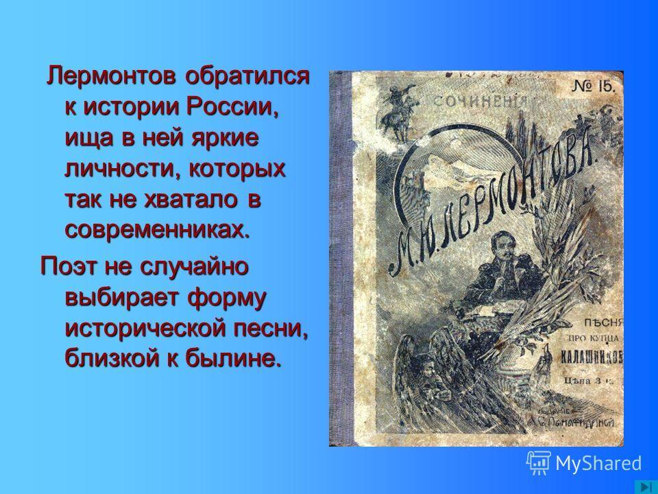 Лермонтов обратился к истории России, ища в ней яркие личности, которых так не хватало в современниках. Лермонтов обратился к истории России, ища в ней яркие личности, которых так не хватало в современниках. Поэт не случайно выбирает форму историческ