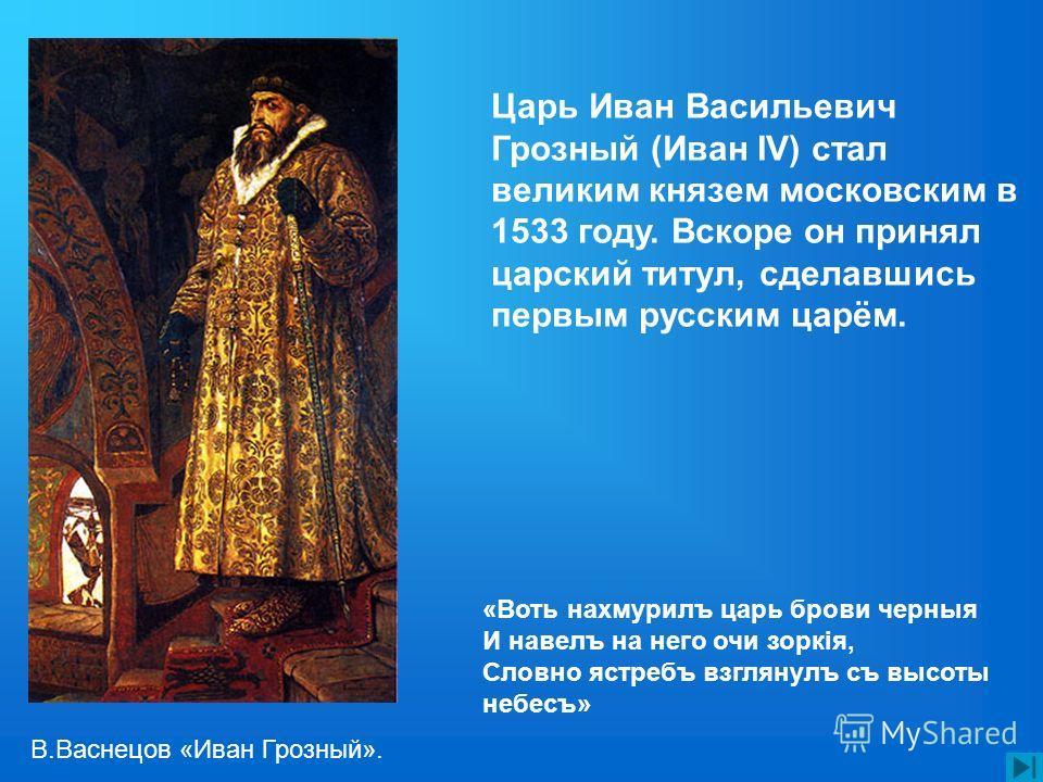 Царь Иван Васильевич Грозный (Иван IV) стал великим князем московским в 1533 году. Вскоре он принял царский титул, сделавшись первым русским царём. «Воть нахмурилъ царь брови черные И навелъ на него очи зоркія, Словно ястребъ взглянулъ съ высоты небе