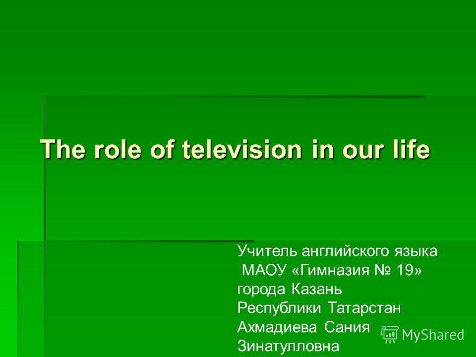 The role of television in our life Учитель английского языка МАОУ «Гимназия 19» города Казань Республики Татарстан Ахмадиева Сания Зинатулловна