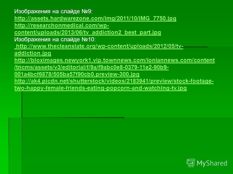 Изображения на слайде 9: http://assets.hardwarezone.com/img/2011/10/IMG_7750. jpg http://assets.hardwarezone.com/img/2011/10/IMG_7750. jpg http://researchonmedical.com/wp- content/uploads/2013/06/tv_addiction2_best_part.jpg Изображения на слайде 10: