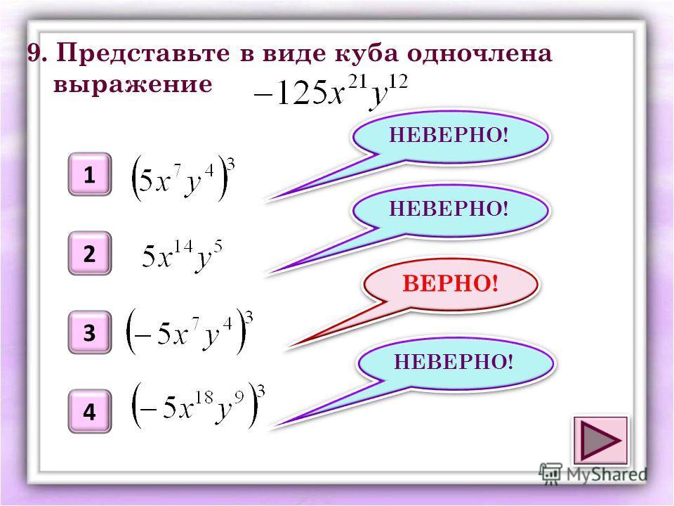 ВЕРНО! 1 2 3 НЕВЕРНО! 9. Представьте в виде куба одночлена выражение 4 НЕВЕРНО!