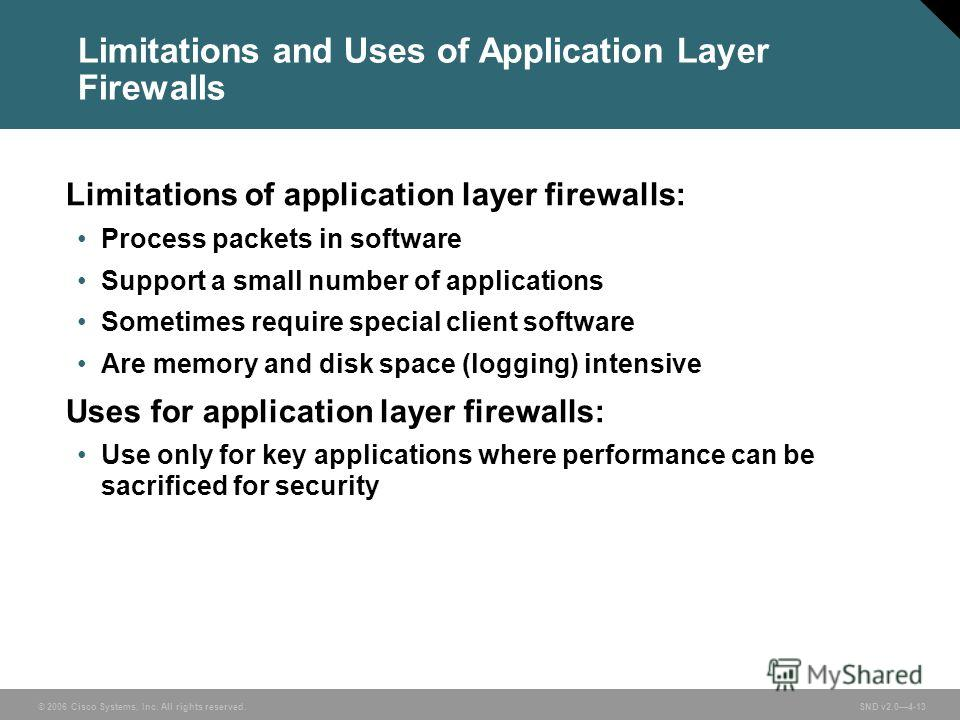 © 2006 Cisco Systems, Inc. All rights reserved. SND v2.04-13 Limitations and Uses of Application Layer Firewalls Limitations of application layer firewalls: Process packets in software Support a small number of applications Sometimes require special