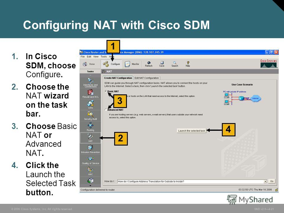 © 2006 Cisco Systems, Inc. All rights reserved. SND v2.04-21 Configuring NAT with Cisco SDM 1. In Cisco SDM, choose Configure. 2. Choose the NAT wizard on the task bar. 3. Choose Basic NAT or Advanced NAT. 4. Click the Launch the Selected Task button