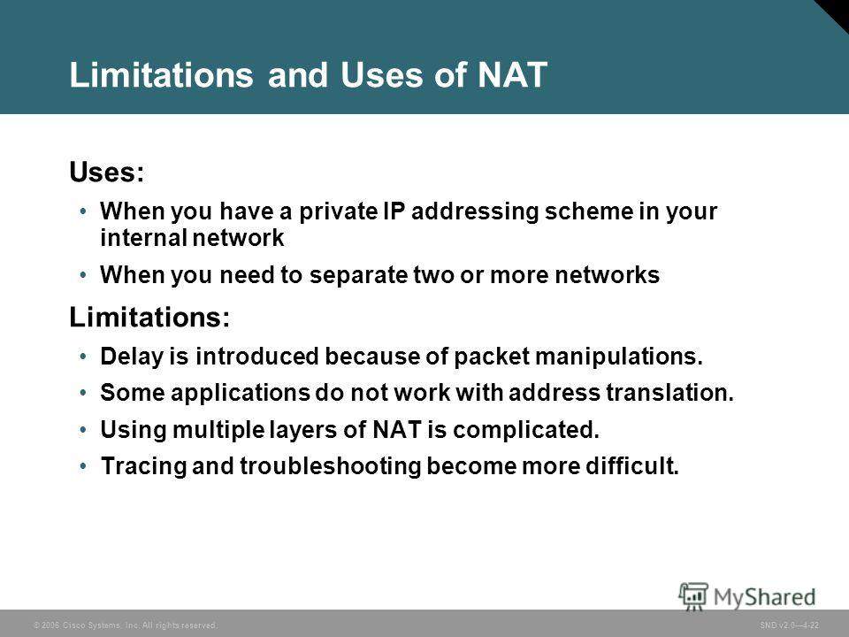 © 2006 Cisco Systems, Inc. All rights reserved. SND v2.04-22 Limitations and Uses of NAT Uses: When you have a private IP addressing scheme in your internal network When you need to separate two or more networks Limitations: Delay is introduced becau