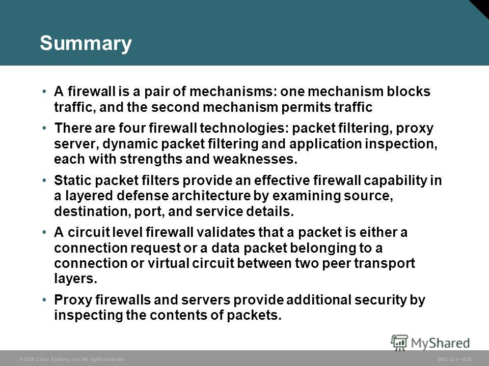 © 2006 Cisco Systems, Inc. All rights reserved. SND v2.04-28 Summary A firewall is a pair of mechanisms: one mechanism blocks traffic, and the second mechanism permits traffic There are four firewall technologies: packet filtering, proxy server, dyna