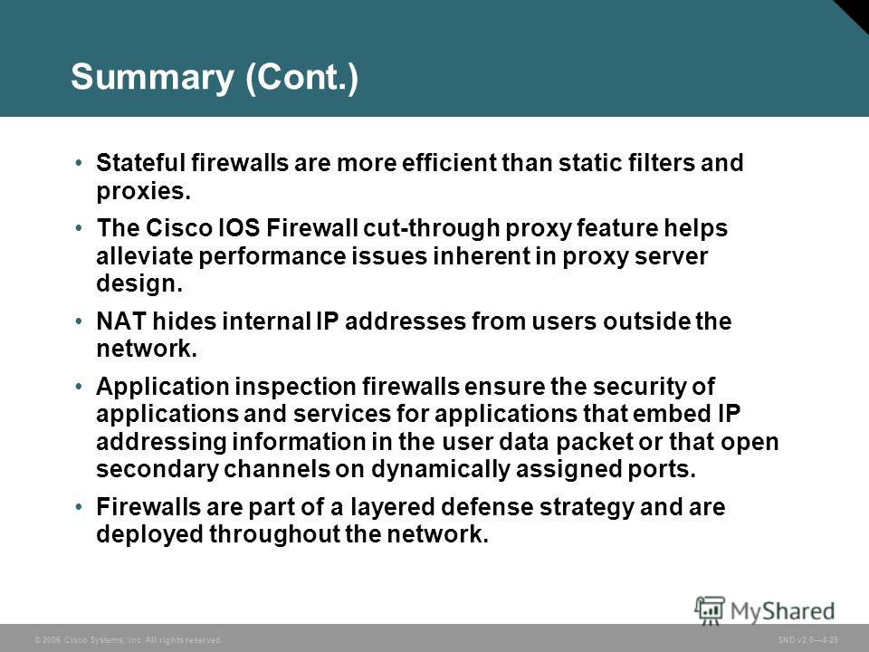 © 2006 Cisco Systems, Inc. All rights reserved. SND v2.04-29 Summary (Cont.) Stateful firewalls are more efficient than static filters and proxies. The Cisco IOS Firewall cut-through proxy feature helps alleviate performance issues inherent in proxy