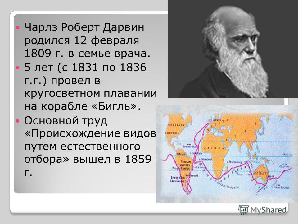 Чарлз Роберт Дарвин родился 12 февраля 1809 г. в семье врача. 5 лет (с 1831 по 1836 г.г.) провел в кругосветном плавании на корабле «Бигль». Основной труд «Происхождение видов путем естественного отбора» вышел в 1859 г.