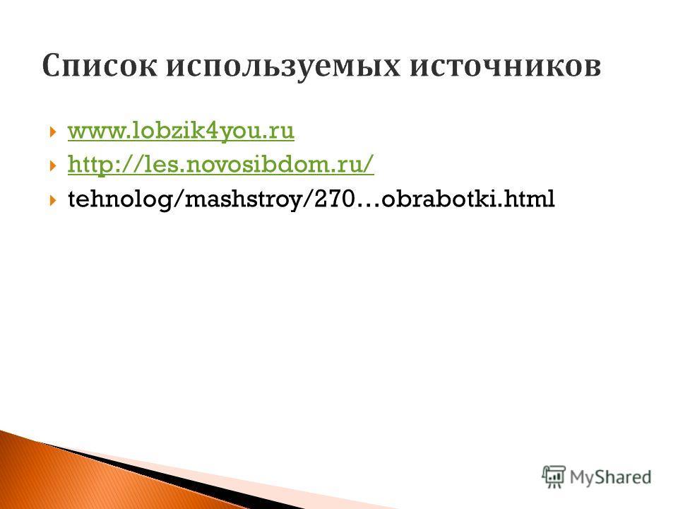 www.lobzik4you.ru http://les.novosibdom.ru/ tehnolog/mashstroy/270…obrabotki.html