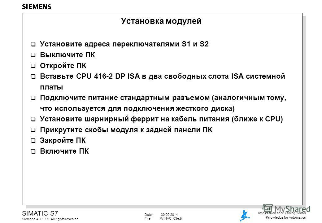 Date: 30.09.2014 File:WINAC_03e.5 SIMATIC S7 Siemens AG 1999. All rights reserved. Information and Training Center Knowledge for Automation Установка модулей Установите адреса переключателями S1 и S2 Выключите ПК Откройте ПК Вставьте CPU 416-2 DP ISA