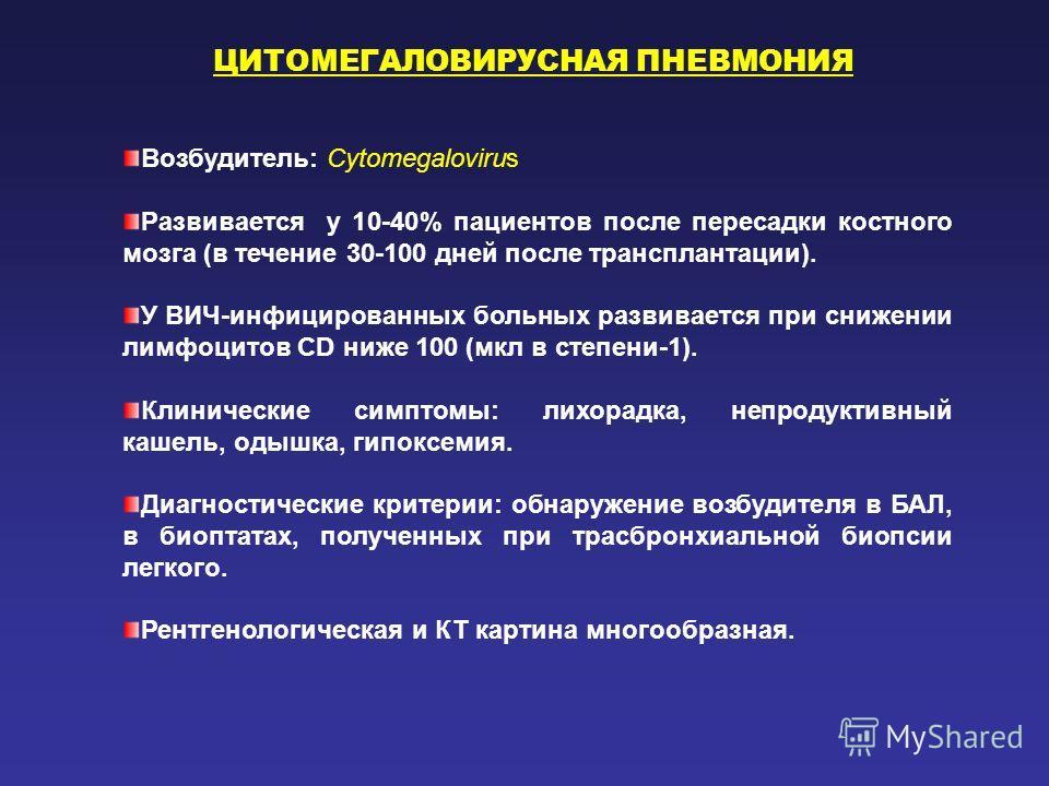 ЦИТОМЕГАЛОВИРУСНАЯ ПНЕВМОНИЯ Возбудитель: Cytomegalovirus Развивается у 10-40% пациентов после пересадки костного мозга (в течение 30-100 дней после трансплантации). У ВИЧ-инфицированных больных развивается при снижении лимфоцитов CD ниже 100 (мкл в
