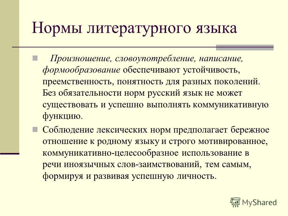 Нормы литературного языка Произношение, словоупотребление, написание, формообразование обеспечивают устойчивость, преемственность, понятность для разных поколений. Без обязательности норм русский язык не может существовать и успешно выполнять коммуни