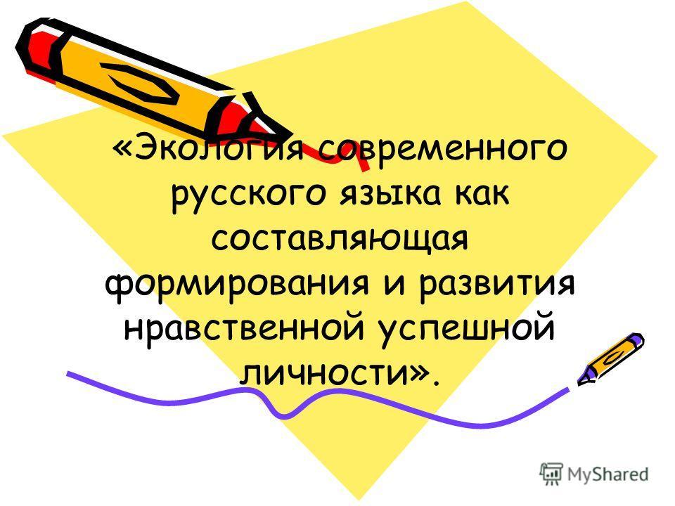 «Экология современного русского языка как составляющая формирования и развития нравственной успешной личности».