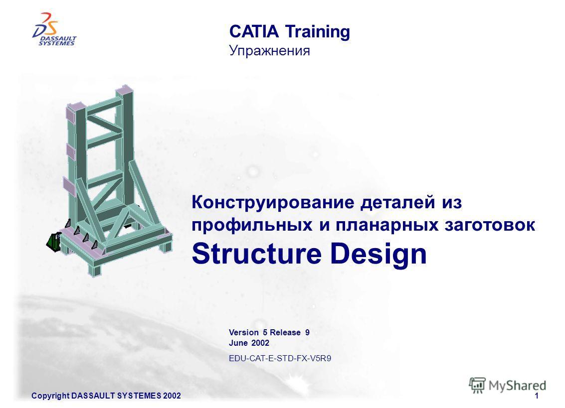 Copyright DASSAULT SYSTEMES 20021 Конструирование деталей из профильных и планарных заготовок Structure Design CATIA Training Упражнения Version 5 Release 9 June 2002 EDU-CAT-E-STD-FX-V5R9