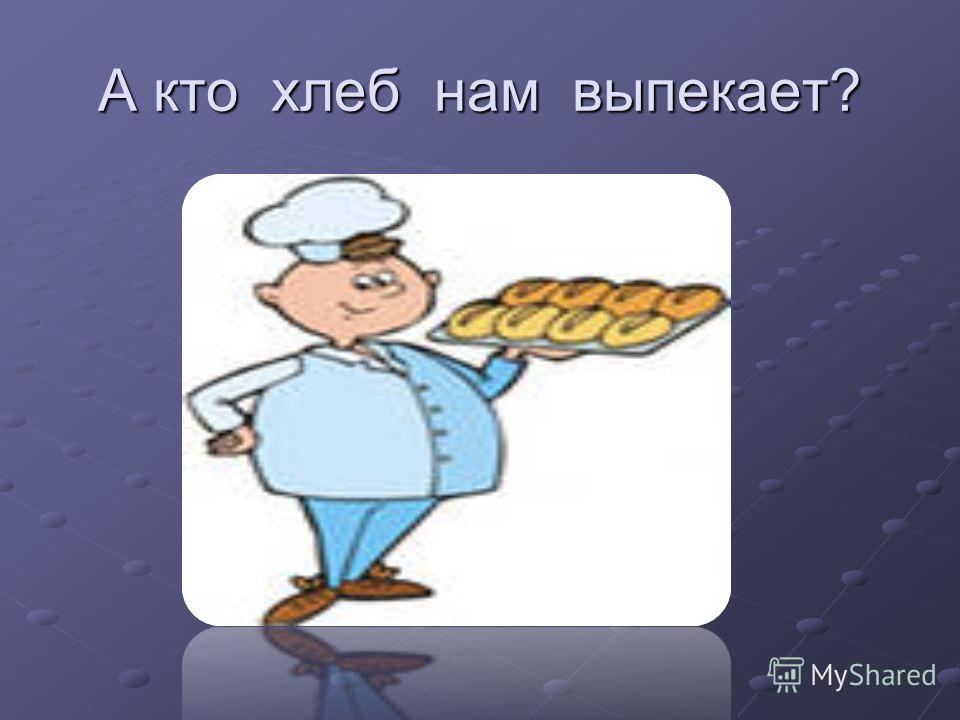 А кто хлеб нам выпекает?