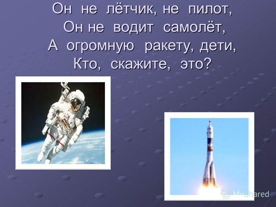 Он не лётчик, не пилот, Он не водит самолёт, А огромную ракету, дети, Кто, скажите, это?