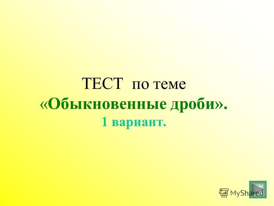 ТЕСТ по теме «Обыкновенные дроби». 1 вариант.