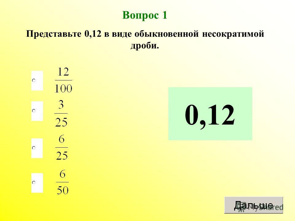 Вопрос 1 Представьте 0,12 в виде обыкновенной несократимой дроби. 0,12