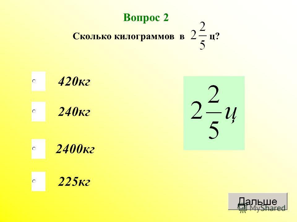 Вопрос 2 Сколько килограммов в ц? 420 кг 240 кг 2400 кг 225 кг