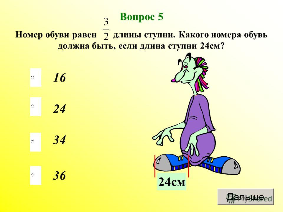 36 24 34 16 Вопрос 5 Номер обуви равен длины ступни. Какого номера обувь должна быть, если длина ступни 24 см? 24 см