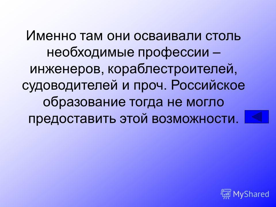 Именно там они осваивали столь необходимые профессии – инженеров, кораблестроителей, судоводителей и проч. Российское образование тогда не могло предоставить этой возможности.